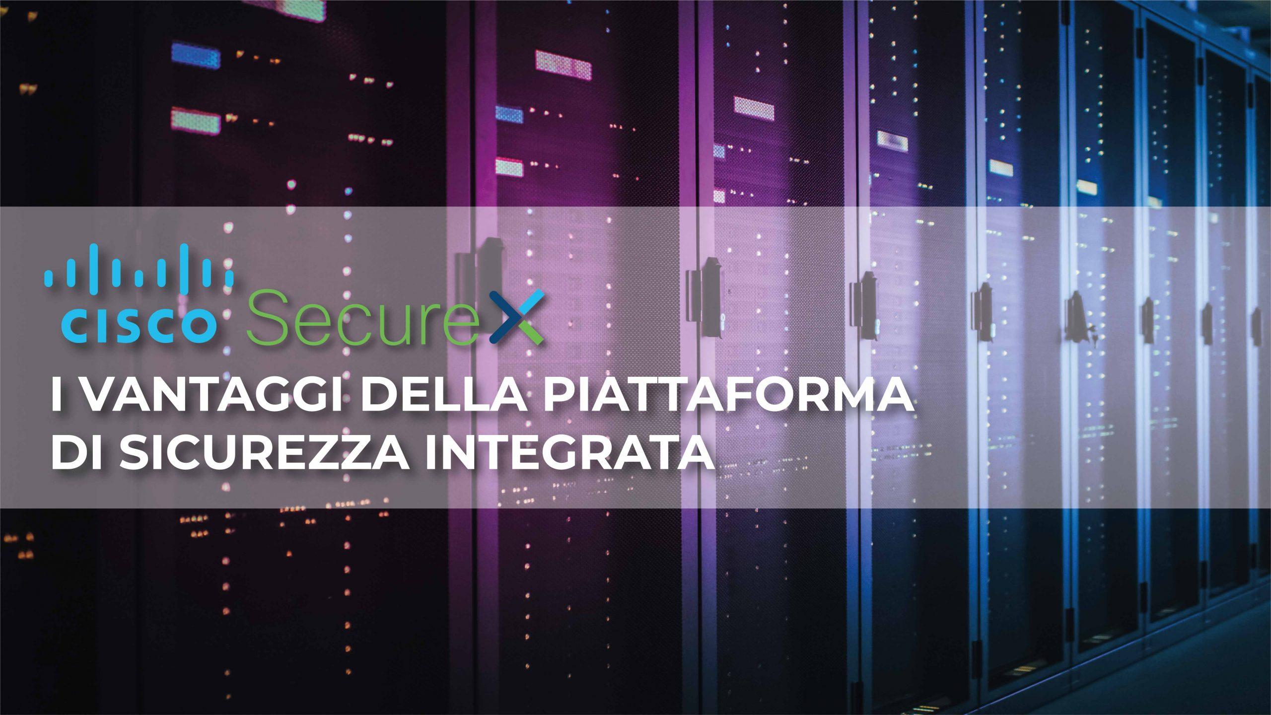 Cisco SecureX: 3 vantaggi della piattaforma di sicurezza integrata